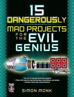15 Dangerously Mad Projects for the Evil Genius By Monk, Simon